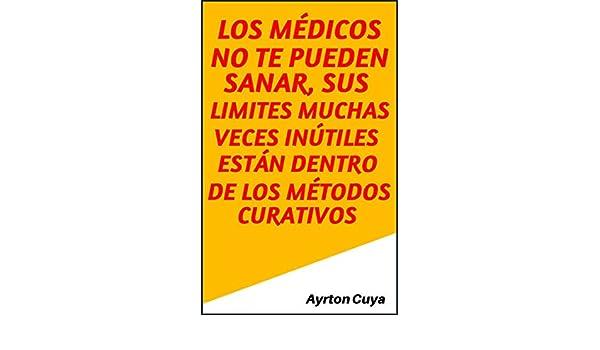 Amazon.com: LOS MÉDICOS NO TE PUEDEN SANAR, SUS LIMITES MUCHAS VECES INÚTILES ESTÁN DENTRO DE LOS MÉTODOS CURATIVOS (Spanish Edition) eBook: Ayrton Edwards ...