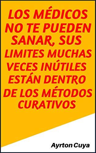 LOS MÉDICOS NO TE PUEDEN SANAR, SUS LIMITES MUCHAS VECES INÚTILES ESTÁN DENTRO DE LOS MÉTODOS CURATIVOS (Spanish Edition) Kindle Edition