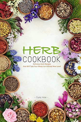 Herb Cookbook: Delicious Herb Recipes that Will Take Your Meals to A Whole New Level by [Hale, Carla]