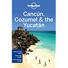 Lonely Planet Cancun, Cozumel & the Yucatan 6th Ed.: 6th Edition