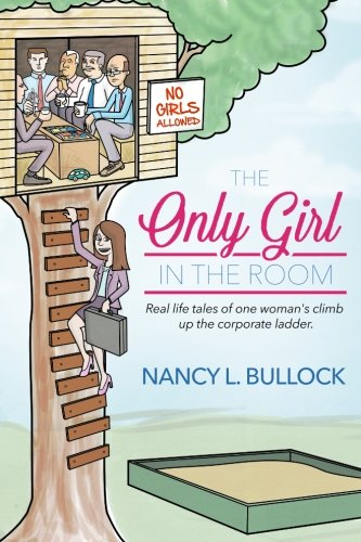 The Only Girl in the Room: Real Life Tales of One Woman's Climb Up the Corporate Ladder