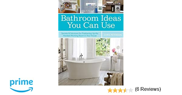 bathroom ideas you can use secrets solutions for freshening up the hardest working room in your house chris peterson 0052944019051 amazoncom books