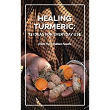 Healing Turmeric: 74 Ideas for Everyday Use