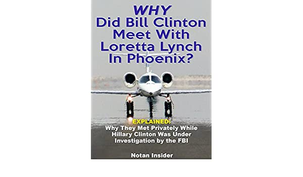 Why Did Bill Clinton and Loretta Lynch Meet In Phoenix?: Explained—Why They  Met Privately While Hillary Clinton Was Under Investigation By the FBI