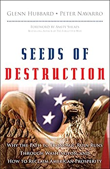 Seeds of Destruction: Why the Path to Economic Ruin Runs Through Washington, and How to Reclaim American Prosperity by [Hubbard, R. Glenn , Navarro, Peter ]