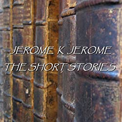 Jerome K Jerome: The Short Stories