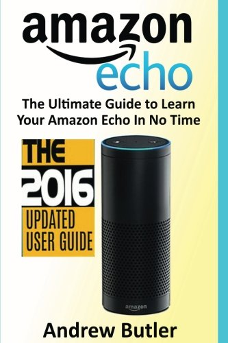 Amazon Echo: The Ultimate Guide to Learn Amazon Echo In No Time (Amazon Echo, Alexa Skills Kit, smart devices, digital services, digital media) (Amazon Prime, internet device, guide) (Volume 6) cover