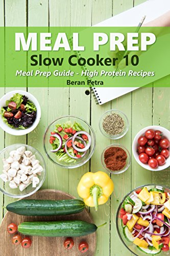 Meal Prep - Slow Cooker 10: Meal Prep Guide - High Protein Recipes by Beran  Petra