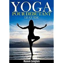 Yoga : Le Yoga Pour Les Débutants ! (French Edition)