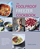The Foolproof Freezer Cookbook: Prepare-Ahead Meals, Stress-Free Entertaining, Making the Most of Excess Fruits and Vegetables, Feeding the Family the Modern Way