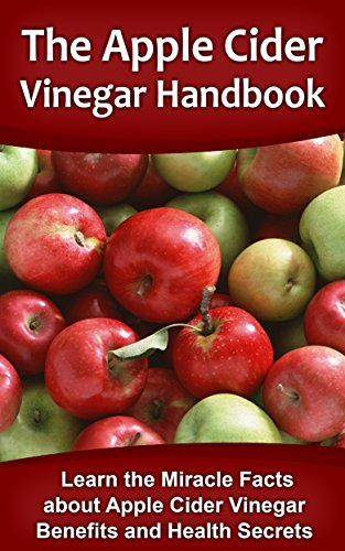 The Apple Cider Vinegar Handbook: Learn the Miracle Facts about Apple Cider Vinegar Benefits and Health Secrets (Apple Cider Vinegar, Apple Cider Vinegar ... Book, Apple Cider Vinegar And Coconut Oil)