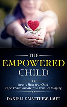 The Empowered Child: How to Help Your Child Cope, Communicate, and Conquer Bullying by [Matthew, Danielle]