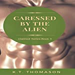 Caressed by the Alien: Claimed Series, Book 3   K.T. Thomason