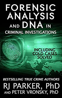 Forensic Analysis and DNA in Criminal Investigations and Cold Cases Solved: True Crime Stories by [Parker Ph.D., RJ, Vronsky Ph.D., Peter]