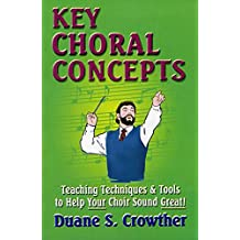 KEY CHORAL CONCEPTS: Teaching Techniques & Tools to Help Your Choir Sound Great (Techniques For Teaching & Conducting High School & Adult Choirs Book 1)