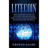 Litecoin: The Ultimate Guide to Litecoin for Beginners Including Litecoin Mining, Investing and Trading