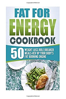 Fat For Energy Cookbook: 50 Weight Loss Rule Breaker Meals-Rev Up Your Body's Fat Burning Engine