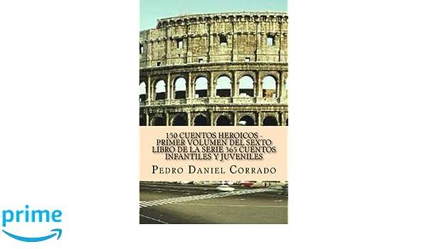 150 Cuentos HeroiCos - Primer Volumen del sexto libro de la serie: 365 Cuentos Infantiles y Juveniles (Volume 1) (Spanish Edition): Mr. Pedro Daniel ...