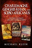 Charlemagne, Genghis Khan, and Scipio Africanus: History's Ultimate Trilogy (3 Manuscripts)