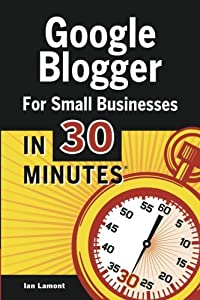 Google Blogger For Small Businesses In 30 Minutes: How to create a basic website for your shop, professional services firm, LLC, or new business by In 30 Minutes® Guides