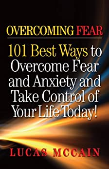 Overcoming Fear: 101 Best Ways to Overcome Fear and Anxiety and Take Control of Your Life Today! by [McCain, Lucas]