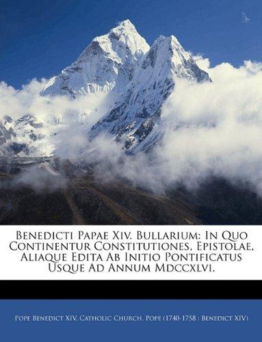 Read Online Benedicti Papae Xiv. Bullarium: In Quo Continentur Constitutiones, Epistolae, Aliaque Edita Ab Initio Pontificatus Usque Ad Annum Mdccxlvi. (Latin Edition) PDF