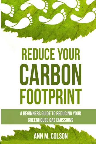 Reduce Your Carbon Footprint: A Beginners Guide To Reducing Your Greenhouse Gas Emissions (Green Living Series)