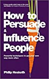 How to Persuade and Influence People: Powerful Techniques to Get Your Own Way More Often