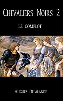 Chevaliers Noirs 2: Le Complot (French Edition) by [Delalande, Hugues]