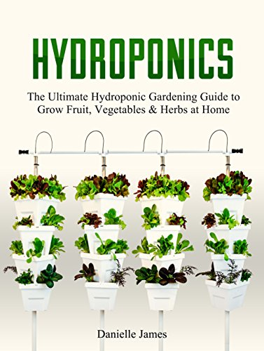 Hydroponics: DIY Hydroponics Gardening: The Ultimate Hydroponic Gardening Guide to Grow Fruit, Vegetables & Herbs at Home (Hydroponics, Aquaponics, Self Sufficiency, Homesteading, Gardening) by [James, Danielle]