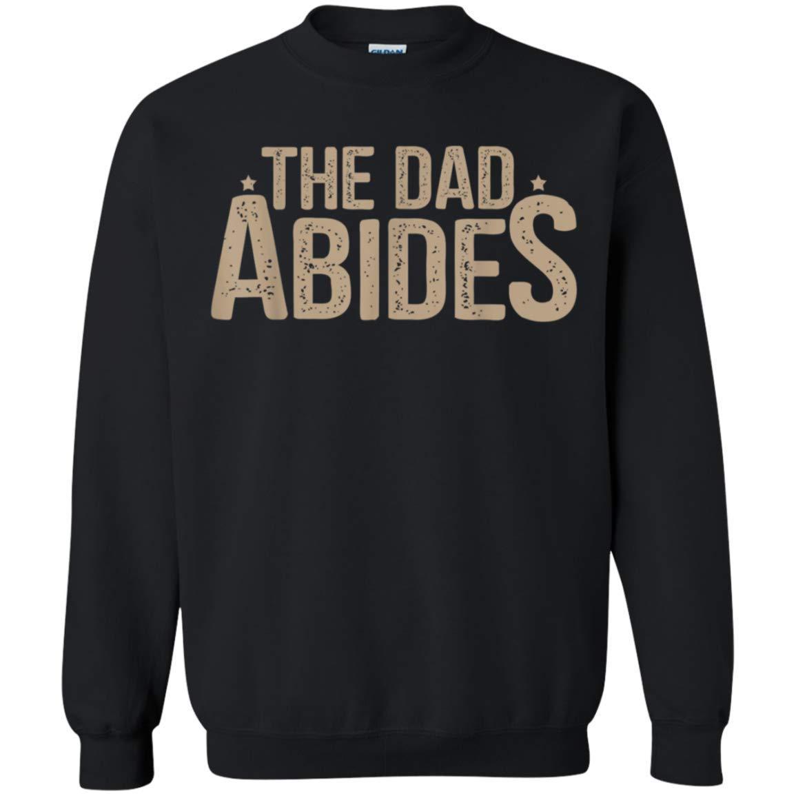 The Dad Abides Idea For Father Dad Papa Daddy Grandpa Crewneck Pullover F Shirts