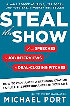 Steal the Show: From Speeches to Job Interviews to Deal-Closing Pitches, How to Guarantee a Standing Ovation for All the Performances in Your Life by [Port, Michael]