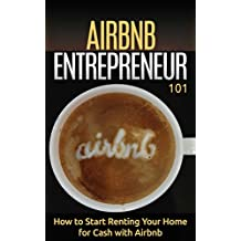 Airbnb: for beginners - How to Rent your House for Cash - Property Rental Basics (Home-Based Business - Renting your Home - Property Rentals Book 1)