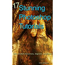 17 Stunning Photoshop Tutorials: with detailed instructions, diagrams, and photos
