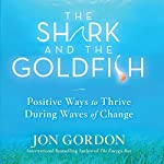 The Shark and the Goldfish: Positive Ways to Thrive During Waves of Change | Jon Gordon