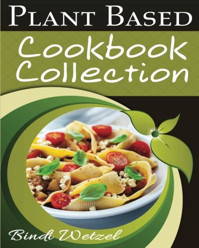 Plant Based Diet Cookbook Collection: Plant Based Breakfasts, Lunches, and Dinners Plus Appetizers and Desserts (Plant Based Series)