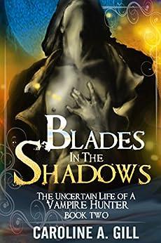 Blades In The Shadows: The Uncertain Life of a Vampire Hunter: A Valen Kildrake Novel by [Gill, Caroline A.]