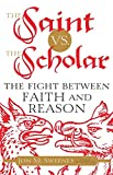 The Saint vs. the Scholar: The Fight between Faith and Reason