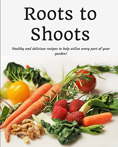 Roots to Shoots: Healthy and Delicious Recipes to Help Utilize Every Part of your Garden! by Lisa Harrington
