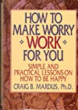 img - for How to Make Worry Work for You: Simple and Practical Lessons on How to Be Happy book / textbook / text book