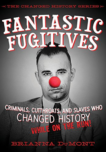 Fantastic Fugitives: Criminals, Cutthroats, and Rebels Who Changed History (While on the Run!) (The Changed History Series)