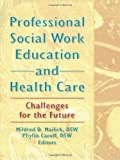 Professional Social Work Education and Health Care : Challenges for the Future, Mailick, Mildred D., 0789000105