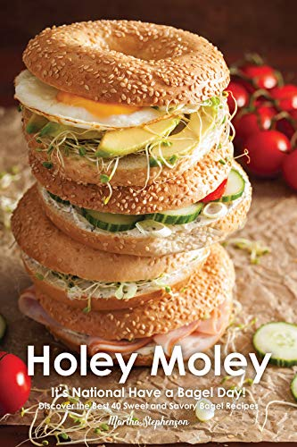 Holey Moley: It's National Have a Bagel Day! - Discover the Best 40 Sweet and Savory Bagel Recipes by Martha Stephenson
