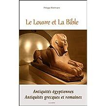 Le Louvre et la Bible: Antiquités égyptiennes - Antiquités grecques et romaines (French Edition)