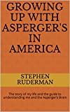 GROWING UP WITH ASPERGER'S IN AMERICA: The story of my life and the guide to understanding me and the Asperger's Brain