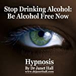 Stop Drinking Alcohol: Be Alcohol Free Now with Hypnosis | Janet Hall