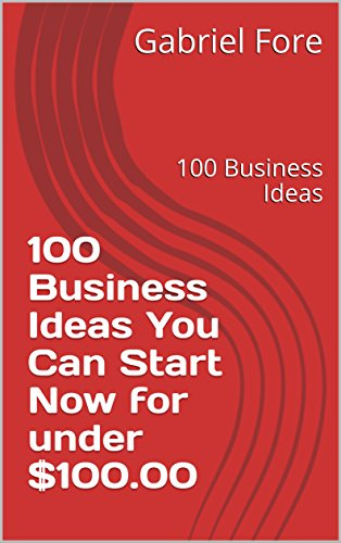 100 Business Ideas You Can Start Now for under $100.00: 100 Business Ideas (Series 1 Book 2)