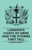 Londons Coats of Arms and the Stories Th, Richard Crosley, 140679094X