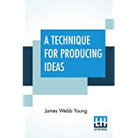 A Technique For Producing Ideas: (A Technique For Getting Ideas)