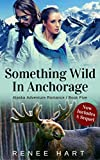 Something Wild In Anchorage, Includes Sequel (Alaska Adventure Romance Novella Book 5)